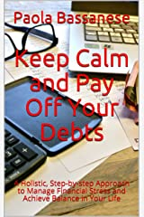 Keep Calm and Pay Off Your Debts: A Holistic, Step-by-step Approach to Manage Financial Stress and Achieve Balance in Your Life Kindle Edition