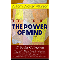 THE POWER OF MIND - 17 Books Collection: The Key To Mental Power Development And Efficiency, Thought-Force in Business…