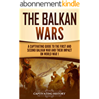 The Balkan Wars: A Captivating Guide to the First and Second Balkan War and Their Impact on World War I (English Edition…