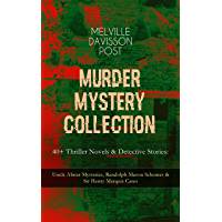 MURDER MYSTERY COLLECTION - 40+ Thriller Novels & Detective Stories: Uncle Abner Mysteries, Randolph Mason Schemes & Sir Henry Marquis Cases