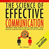 The Science of Effective Communication: Improve Your Social Skills and Small Talk, Develop Charisma and Learn How to Talk to