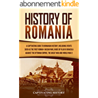 History of Romania: A Captivating Guide to Romanian History, Including Events Such as the First Roman–Dacian War, Raids…