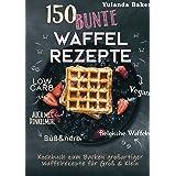 150 bunte Waffel Rezepte: Low Carb, Vegan, auch mit Dinkelmehl, Belgische Waffeln, süß & herb:Kochbuch zum Backen großartiger
