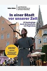 In einer Stadt vor unserer Zeit - 10 Spaziergänge durch die Geschichte von Regensburg Kindle Ausgabe
