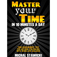 Master Your Time in 10 Minutes a Day: Time Management Tips for Anyone Struggling With Work-Life Balance (How to Change…