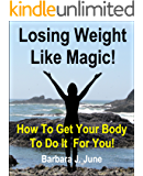 Losing Weight Like Magic!: How To Get Your Body To Do It  For You!