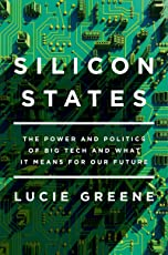 Silicon States: The Power and Politics of Big Tech and What It Means for Our Future