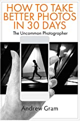 The Uncommon Photographer: How To Take Better Photos in Just 30 Days With Any Camera Kindle Edition
