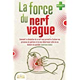 LA FORCE DU NERF VAGUE: Comment la stimulation de ce nerf vous permettra d'activer vos processus de guérison et de vous débar
