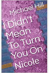 I Didn't Mean To Turn You On: Nicole Kindle Edition