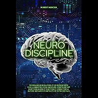 NEURO-DISCIPLINE: Techniques de Biohacking et de Neuroscience pour augmenter votre discipline, construire des habitudes…