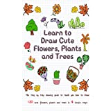 Learn to Draw Cute Flowers, Plants and Trees: The Step by Step Drawing Guide to Teach You How to Draw 120 Cute Flowers, Plant