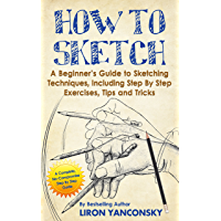 How to Sketch: A Beginner's Guide to Sketching Techniques, Including Step By Step Exercises, Tips and Tricks (English…