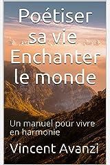 Poétiser sa vie, Enchanter le monde: Un manuel pour vivre en harmonie Format Kindle