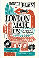London Made Us: A Memoir of a Shape-Shifting City Kindle Edition