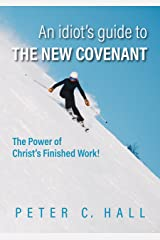 An idiot's guide to the New Covenant: The power of Christ's finished work! Kindle Edition