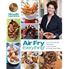 Air Fry Everything: Foolproof Recipes for Fried Favorites and Easy Fresh Ideas by Blue Jean Chef, Meredith Laurence (The Blue