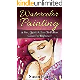 Watercolor Painting: A Practical & Easy To Follow Guide For Beginners (Painting, Watercolour Painting Book 1)
