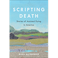 Scripting Death: Stories of Assisted Dying in America (California Series in Public Anthropology Book 50) (English…