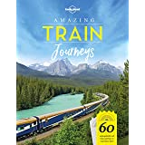 Amazing Train Journeys: 60 Unforgattable rail trips and how to experience them