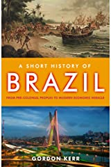A Short History of Brazil: From Pre-Colonial Peoples to Modern Economic Miracle Kindle Edition