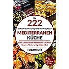 Mediterrane Küche: Die 222 besten, leckersten und gesündesten Rezepte der Mediterranen Küche Voller Genuss mit der mediterran