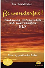 Be wonderful! Emotional erfolgreich mit angewandtem NLP - 2. Auflage: Eine hypnotische Reise mit Tom Oberbichler (Erfolgreich werden 4.0 1) Kindle Ausgabe