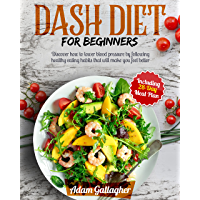 DASH Diet for Beginners: Discover How to Lower Blood Pressure by Following Healthy Eating Habits That Will Make You Feel…