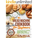 The Bread Machine Cookbook for Beginners: Amazing Bread Machine Recipes That Make Home Baking a Breeze. Easy-to-Follow Guide