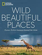 Wild, Beautiful Places: Picture-Perfect Journeys Around the Globe (National Geographic)