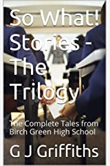 So What! Stories - The Trilogy: The Complete Tales from Birch Green High School (So What! Series Book 4) Kindle Edition