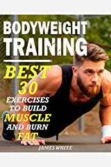 Bodyweight Training: 30 Best Exercises to Build Muscle and Burn Fat (Strength And Fitness Training Workout, calisthenics for beginners) Kindle Edition