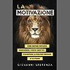 La motivazione: come restare motivato, raggiungere i propri obiettivi e diventare la migliore versione di se stesso.