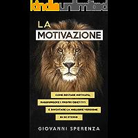 La motivazione: come restare motivato, raggiungere i propri obiettivi e diventare la migliore versione di se stesso…