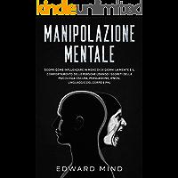 Manipolazione mentale: Scopri come influenzare in meno di 14 giorni la mente e il comportamento delle persone usando i…