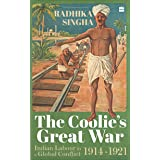 The Coolie's Great War: Indian Labour in a Global Conflict, 1914-1921: Indian Labour in a Global Conflict, 1914-21