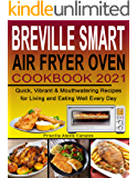 Breville Smart Air Fryer Oven Cookbook 2021: Quick, Vibrant & Mouthwatering Recipes for Living and Eating Well Every Day