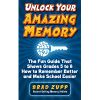Unlock Your Amazing Memory: The Fun Guide That Shows Grades 5 to 8 How to Remember Better and Make School Easier…