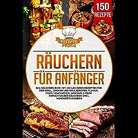 Räuchern für Anfänger: Das Räuchern Buch mit 150 leckeren Rezepten für den Grill, Smoker und Räucherofen. Fleisch, Fisch…