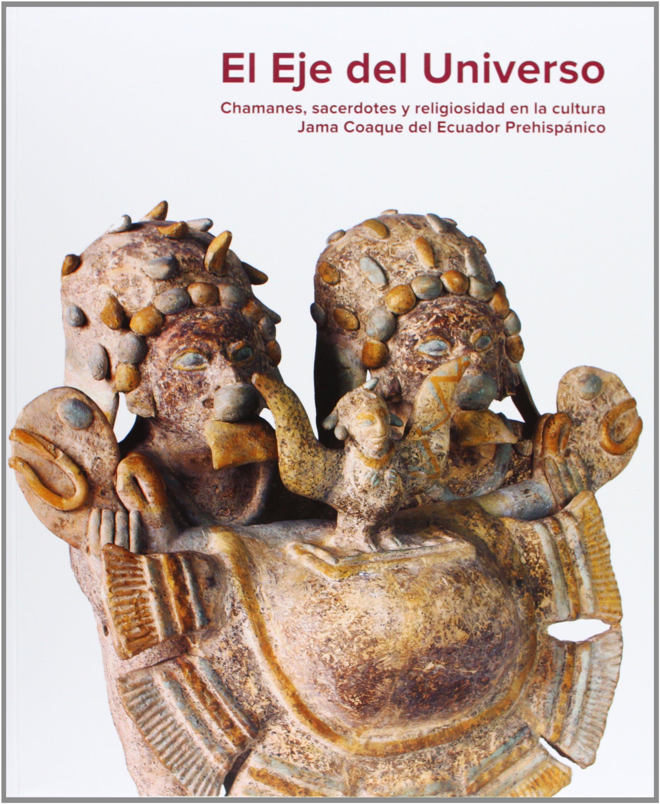 El eje del universo : chamanes, sacerdotes y religiosidad en la cultura Jama Coaque del Ecuador pre