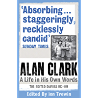 Alan Clark: A Life in his Own Words: The Complete Diaries 1972 - 1999 (English Edition)