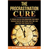 The Procrastination Cure: 21 Proven Tactics For Conquering Your Inner Procrastinator, Mastering Your Time, And Boosting Your
