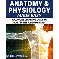 Anatomy and Physiology: Anatomy and Physiology Made Easy: A Concise Learning Guide to Master the Fundamentals (Anatomy…