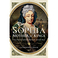 Sophia: Mother of Kings: The Finest Queen Britain Never Had (English Edition)