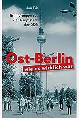 Ost-Berlin, wie es wirklich war: Erinnerungen aus der Hauptstadt der DDR Kindle Ausgabe