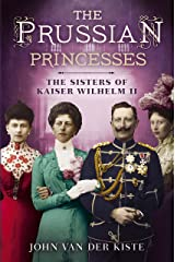 The Prussian Princesses: The Sisters of Kaiser Wilhelm II Kindle Edition