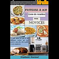 Friteuse à air livre de recettes pour novices: Le guide ultime avec plus de 200 délicieuses recettes; qui sont faciles à…
