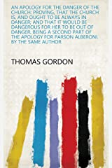 An Apology for the Danger of the Church: Proving, that the Church Is, and Ought to be Always in Danger; and that it Would be Dangerous for Her to be Out ... By the Same Author (English Edition) Kindle Ausgabe