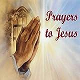 Prayers to Jesus...