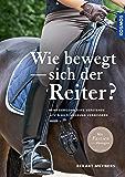 Wie bewegt sich der Reiter?: Bewegungsabläufe verstehen, Sitz und Hilfengebung verbessern